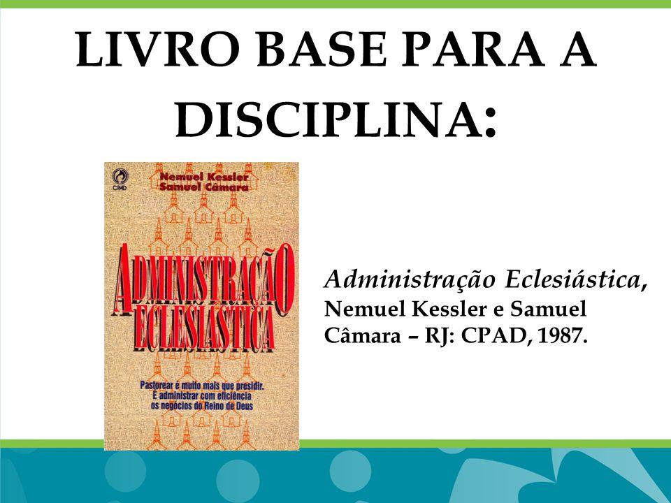 LIVRO BASE PARA A DISCIPLINA : Administração Eclesiástica, Nemuel Kessler e Samuel Câmara – RJ: CPAD, 1987.