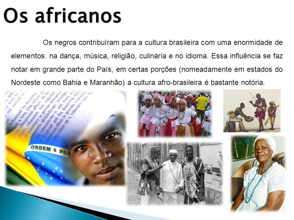 Os negros contribuíram para a cultura brasileira com uma enormidade de elementos: na dança, música, religião, culinária e no idioma. Essa influência s