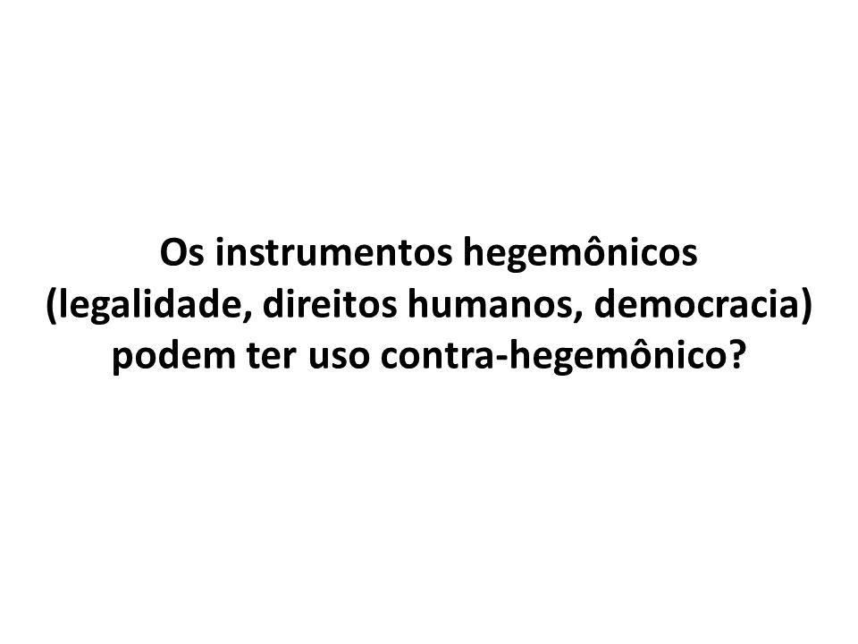 Os instrumentos hegemônicos (legalidade, direitos humanos, democracia) podem ter uso contra-hegemônico