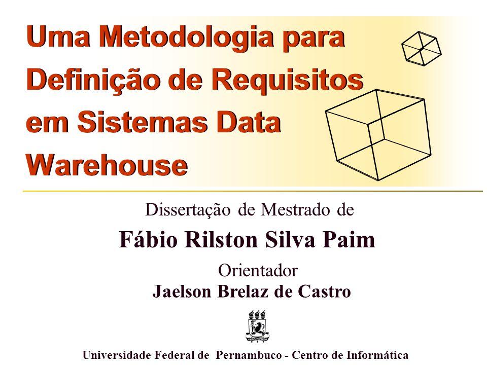 Uma Metodologia para Definição de Requisitos em Sistemas Data Warehouse Universidade Federal de Pernambuco - Centro de Informática Fábio Rilston Silva Paim Dissertação de Mestrado de Jaelson Brelaz de Castro Orientador
