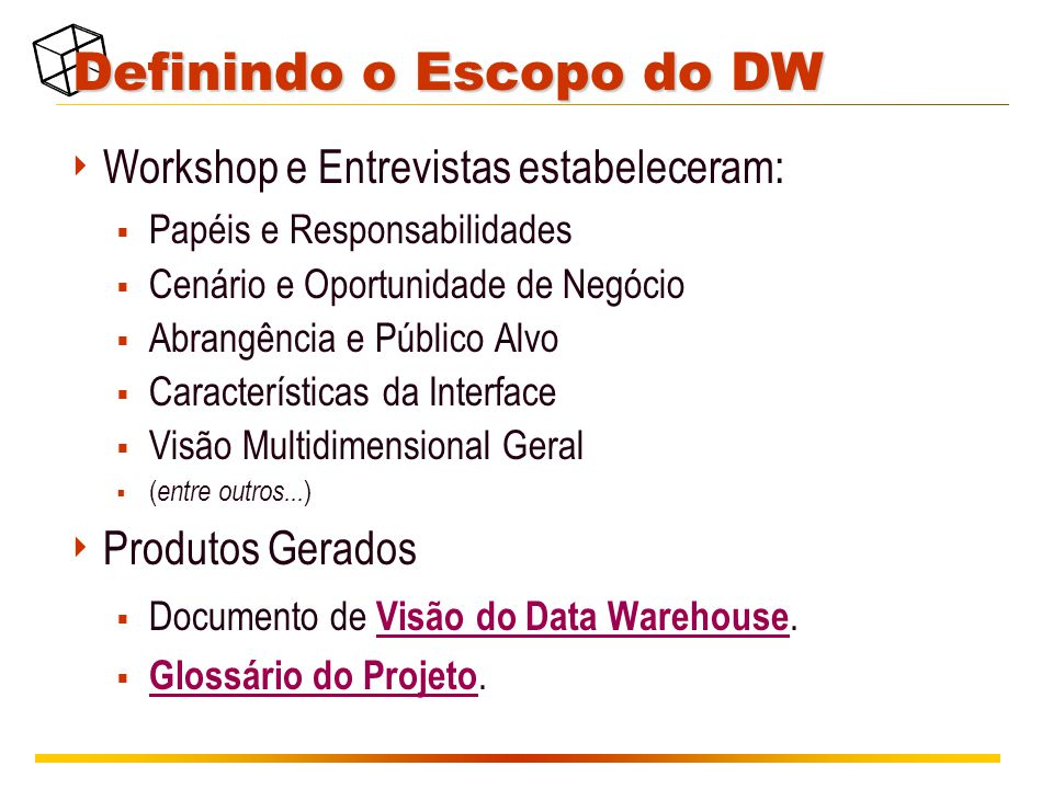 Definindo o Escopo do DW  Workshop e Entrevistas estabeleceram:  Papéis e Responsabilidades  Cenário e Oportunidade de Negócio  Abrangência e Público Alvo  Características da Interface  Visão Multidimensional Geral  ( entre outros...
