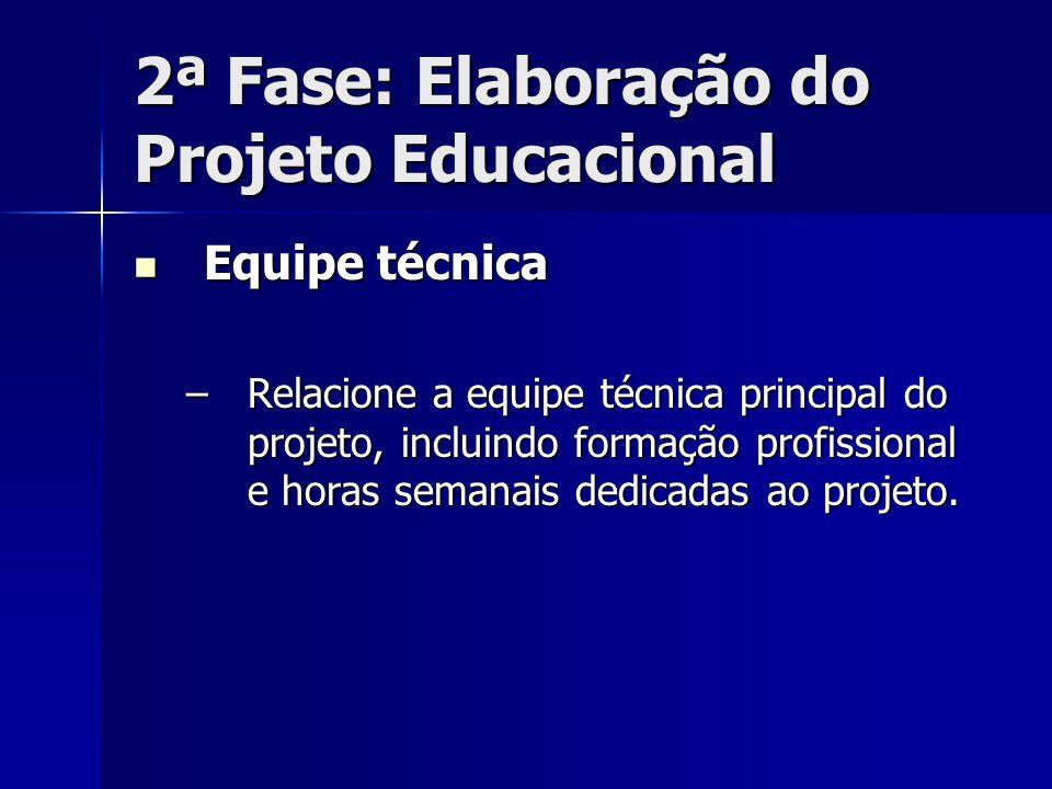2ª Fase: Elaboração do Projeto Educacional Equipe técnica Equipe técnica –Relacione a equipe técnica principal do projeto, incluindo formação profissi