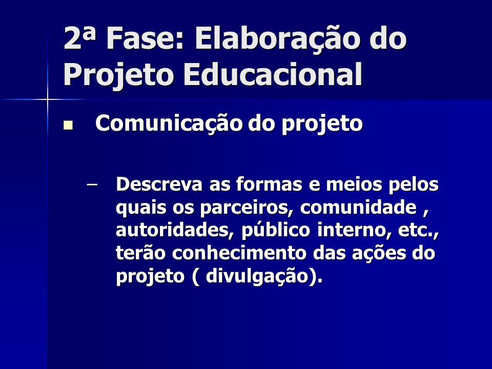 2ª Fase: Elaboração do Projeto Educacional Comunicação do projeto Comunicação do projeto –Descreva as formas e meios pelos quais os parceiros, comunid