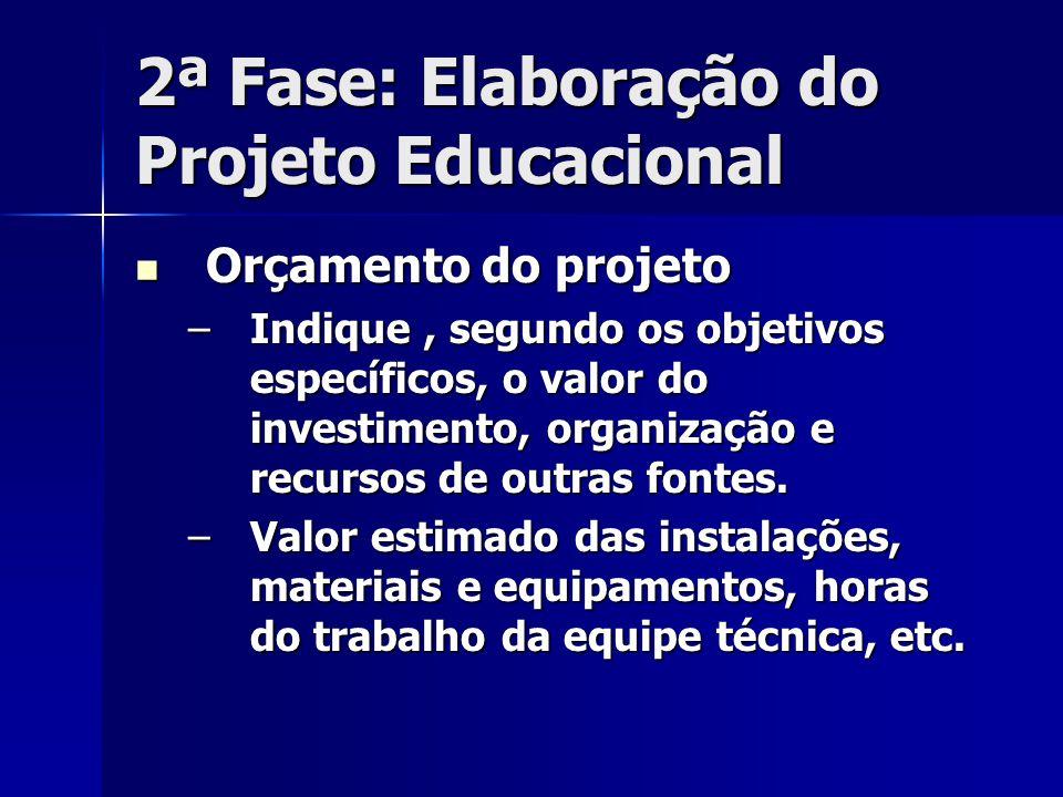2ª Fase: Elaboração do Projeto Educacional Orçamento do projeto Orçamento do projeto –Indique, segundo os objetivos específicos, o valor do investimen