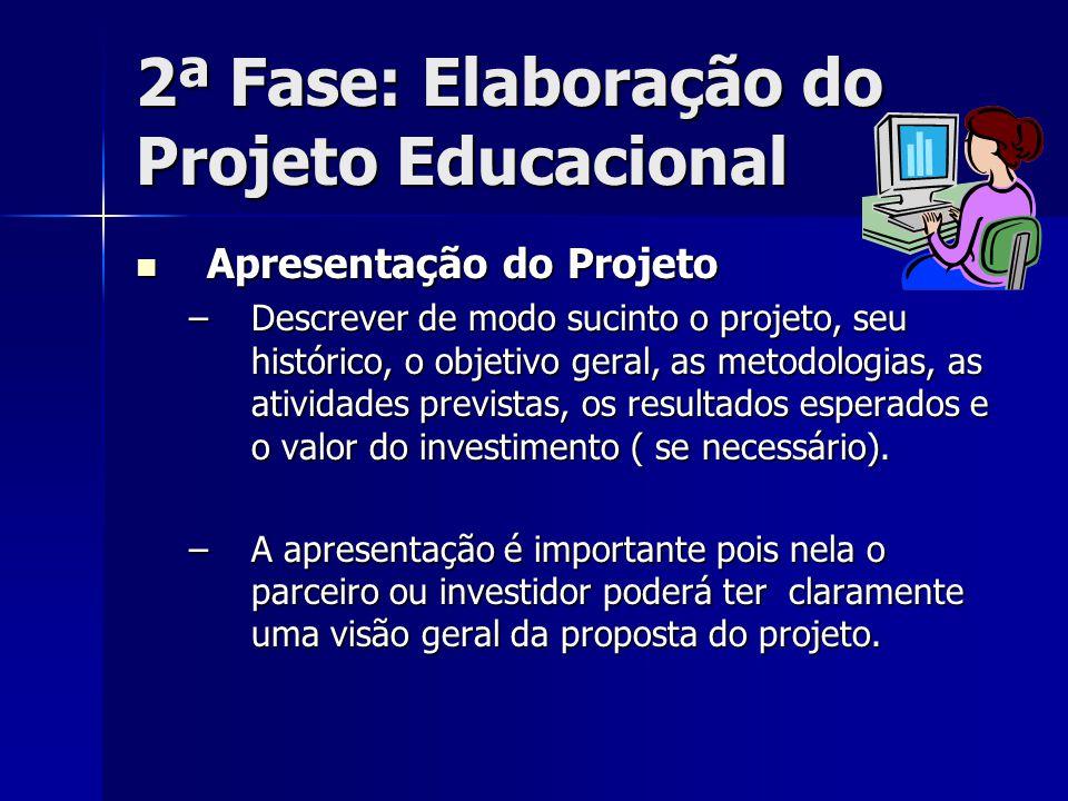 2ª Fase: Elaboração do Projeto Educacional Apresentação do Projeto Apresentação do Projeto –Descrever de modo sucinto o projeto, seu histórico, o obje