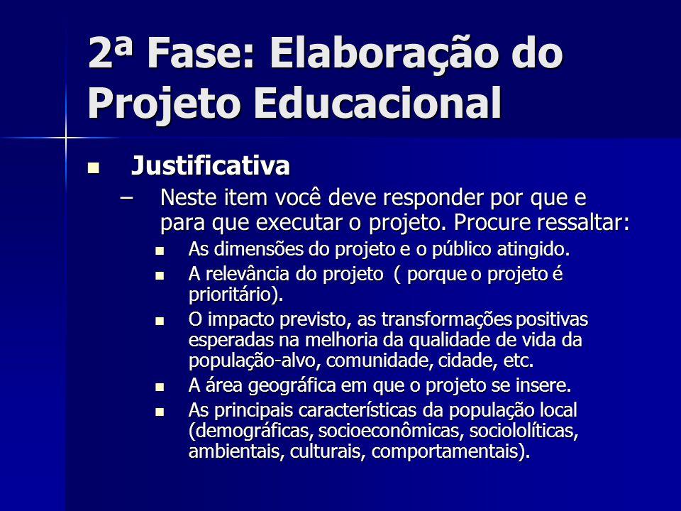 2ª Fase: Elaboração do Projeto Educacional Justificativa Justificativa –Neste item você deve responder por que e para que executar o projeto. Procure