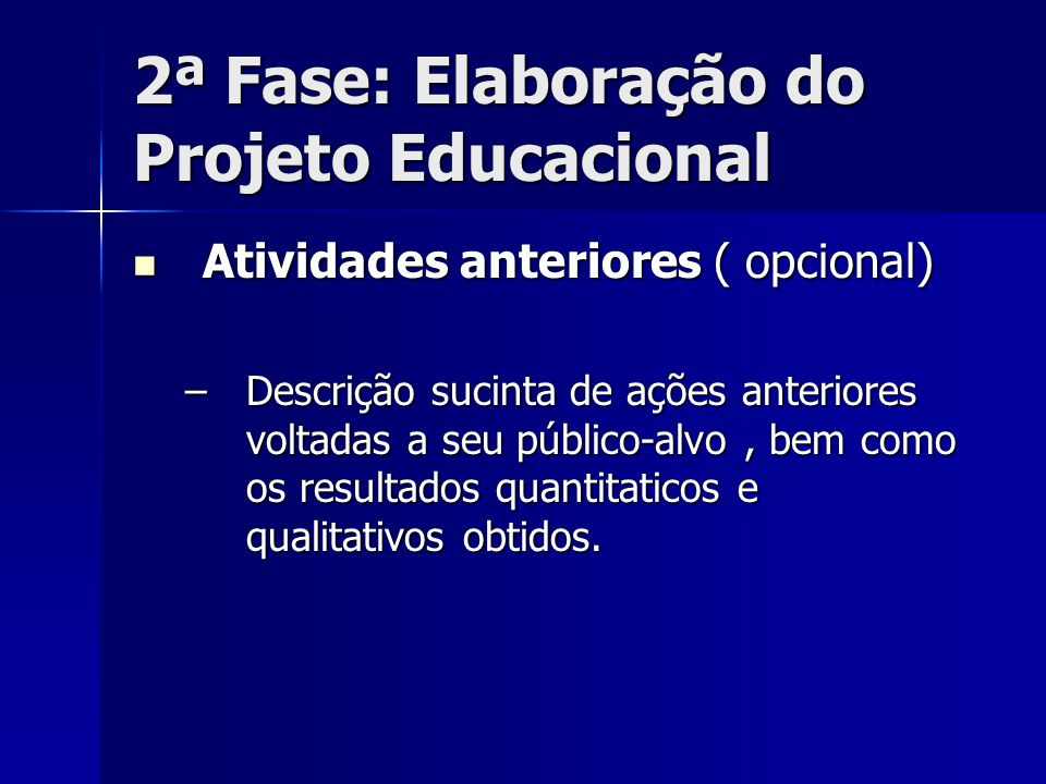 2ª Fase: Elaboração do Projeto Educacional Atividades anteriores ( opcional) Atividades anteriores ( opcional) –Descrição sucinta de ações anteriores
