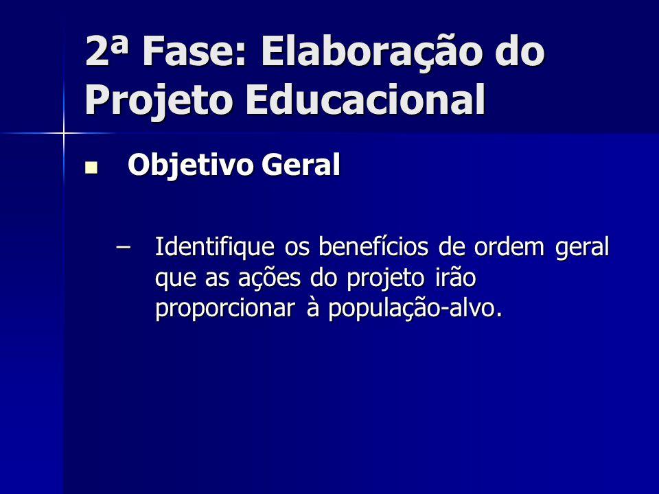 2ª Fase: Elaboração do Projeto Educacional Objetivo Geral Objetivo Geral –Identifique os benefícios de ordem geral que as ações do projeto irão propor