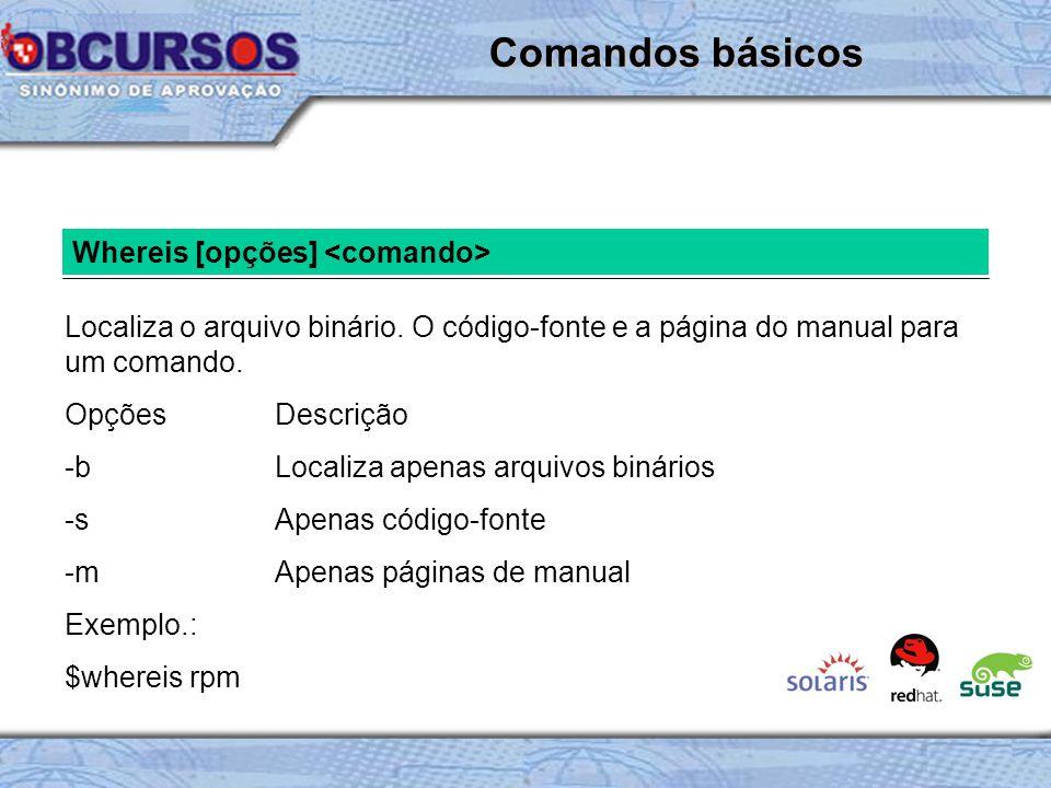 Whereis [opções] Localiza o arquivo binário.O código-fonte e a página do manual para um comando.