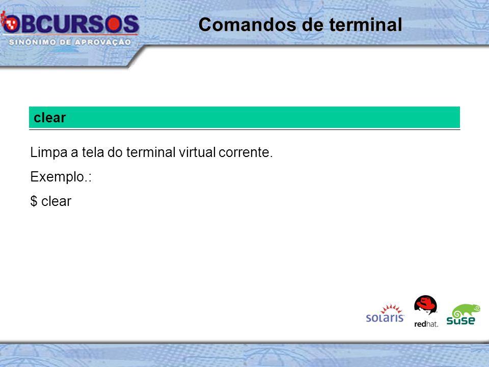 clear Limpa a tela do terminal virtual corrente. Exemplo.: $ clear Comandos de terminal