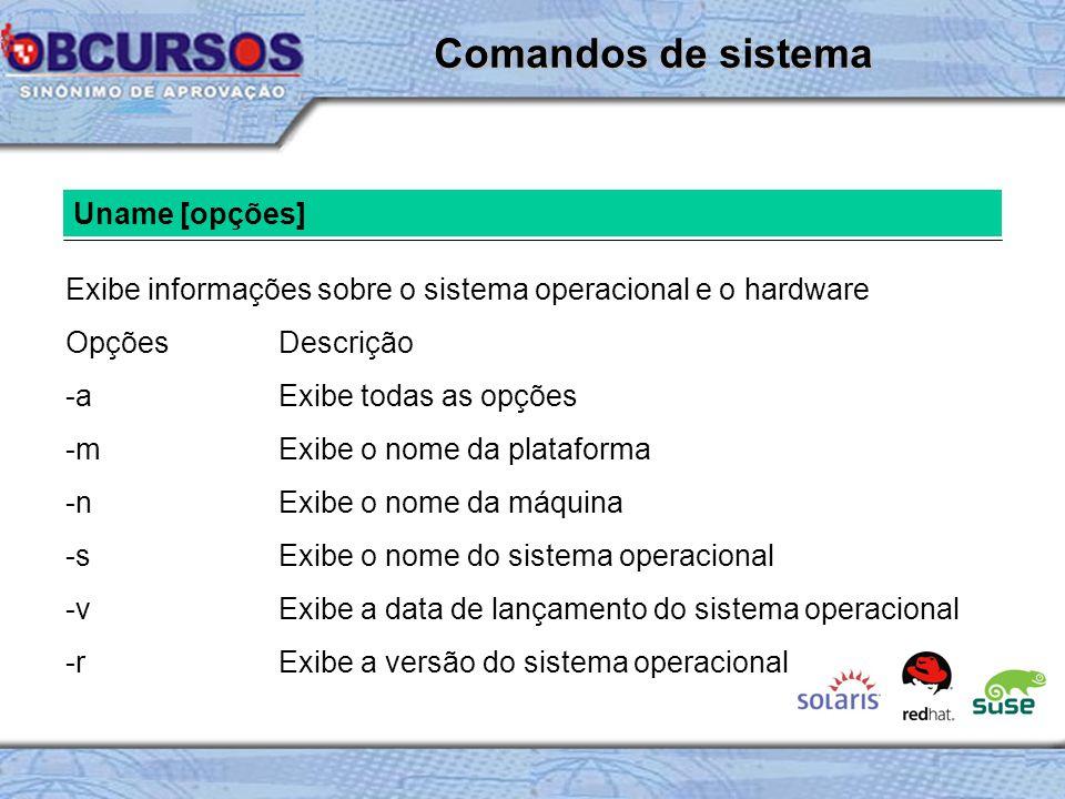 Uname [opções] Exibe informações sobre o sistema operacional e o hardware OpçõesDescrição -aExibe todas as opções -mExibe o nome da plataforma -nExibe o nome da máquina -s Exibe o nome do sistema operacional -vExibe a data de lançamento do sistema operacional -rExibe a versão do sistema operacional Comandos de sistema