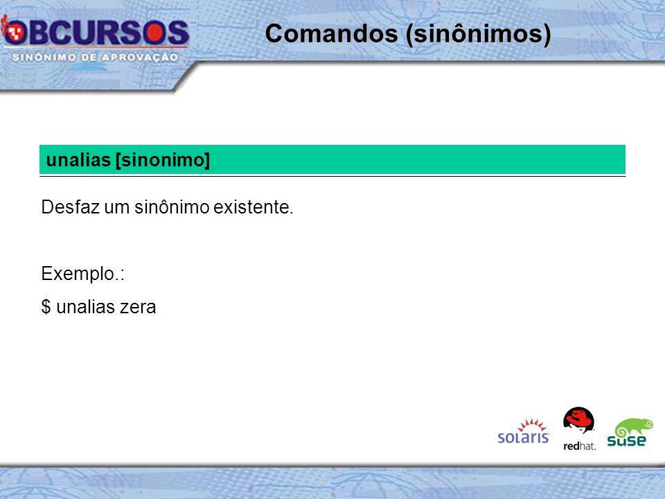 unalias [sinonimo] Desfaz um sinônimo existente. Exemplo.: $ unalias zera Comandos (sinônimos)