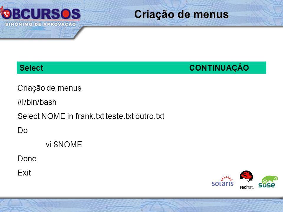 SelectCONTINUAÇÂO Criação de menus #!/bin/bash Select NOME in frank.txt teste.txt outro.txt Do vi $NOME Done Exit Criação de menus