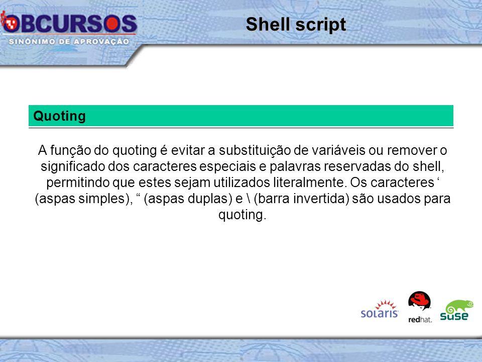 Quoting A função do quoting é evitar a substituição de variáveis ou remover o significado dos caracteres especiais e palavras reservadas do shell, permitindo que estes sejam utilizados literalmente.