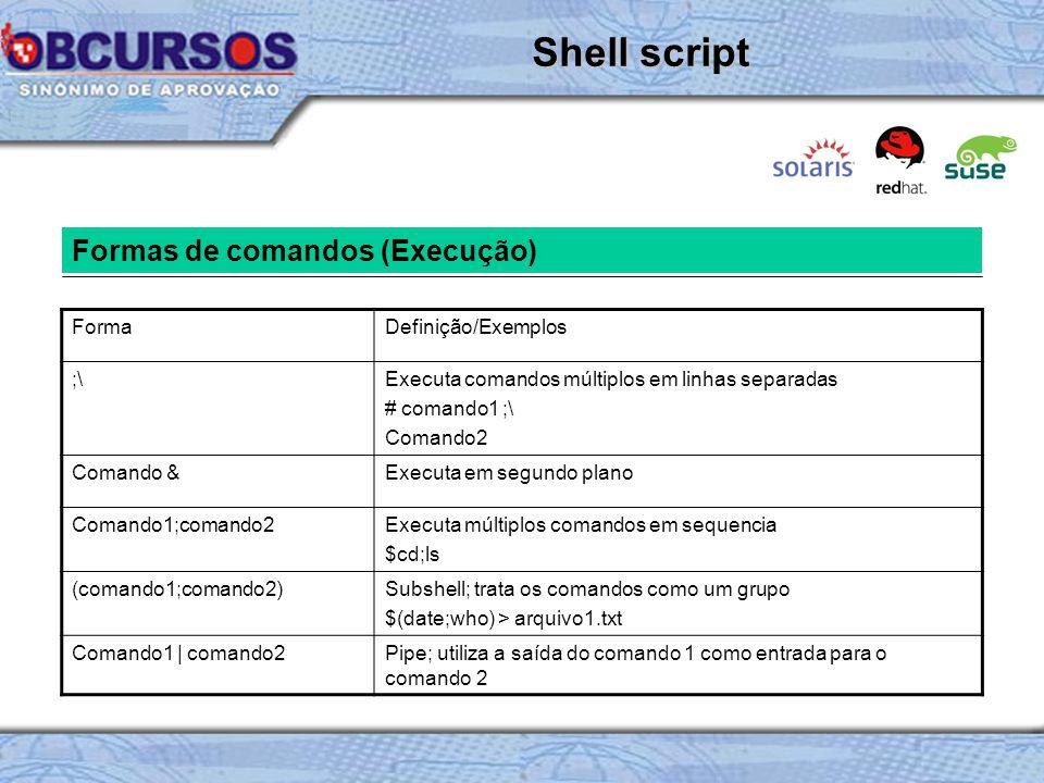 Formas de comandos (Execução) FormaDefinição/Exemplos ;\Executa comandos múltiplos em linhas separadas # comando1 ;\ Comando2 Comando &Executa em segundo plano Comando1;comando2Executa múltiplos comandos em sequencia $cd;ls (comando1;comando2)Subshell; trata os comandos como um grupo $(date;who) > arquivo1.txt Comando1 | comando2Pipe; utiliza a saída do comando 1 como entrada para o comando 2 Shell script