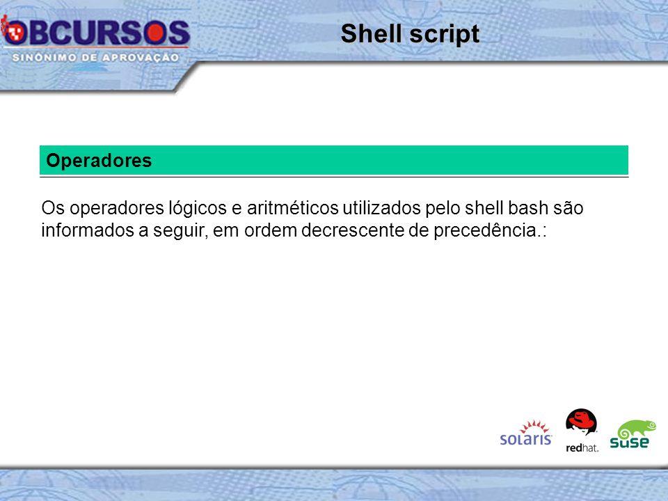 Operadores Os operadores lógicos e aritméticos utilizados pelo shell bash são informados a seguir, em ordem decrescente de precedência.: Shell script