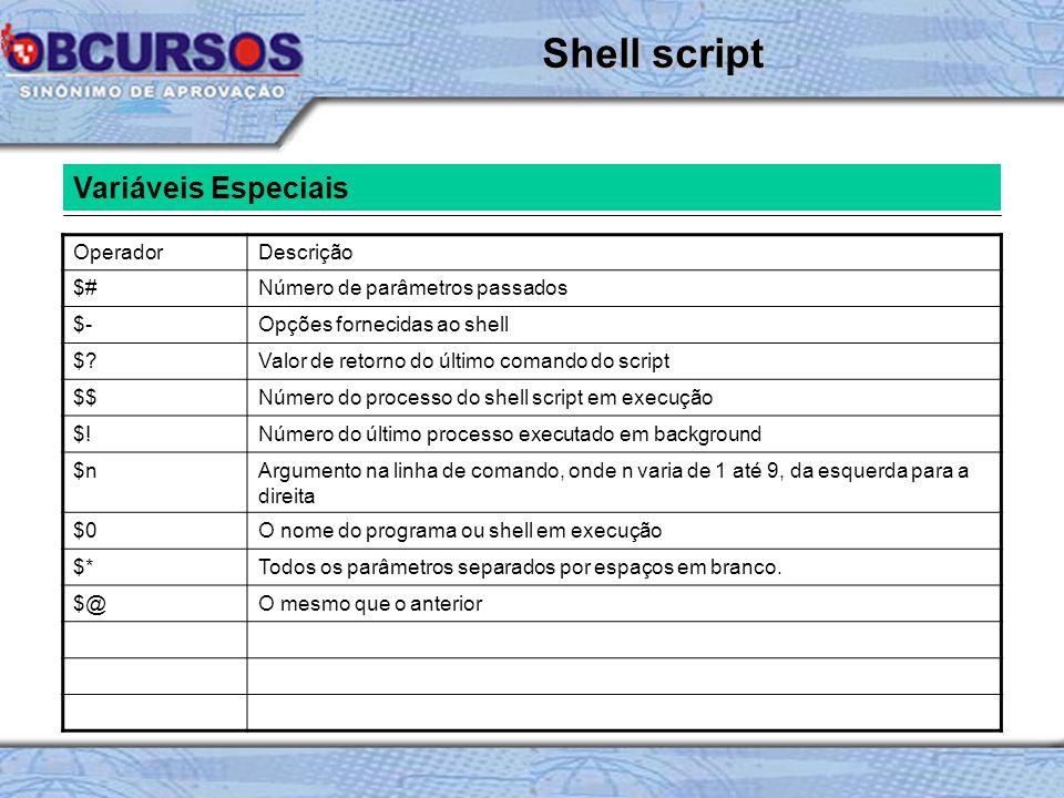Variáveis Especiais OperadorDescrição $#Número de parâmetros passados $-Opções fornecidas ao shell $?Valor de retorno do último comando do script $$Número do processo do shell script em execução $!Número do último processo executado em background $nArgumento na linha de comando, onde n varia de 1 até 9, da esquerda para a direita $0O nome do programa ou shell em execução $*Todos os parâmetros separados por espaços em branco.