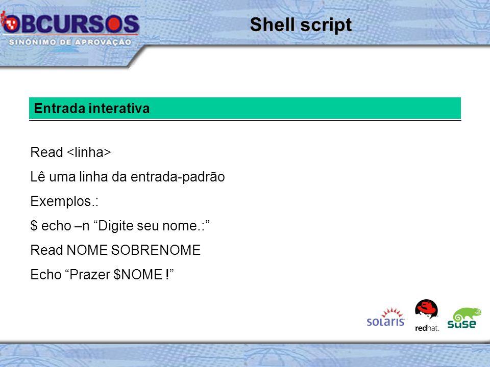 Entrada interativa Read Lê uma linha da entrada-padrão Exemplos.: $ echo –n Digite seu nome.: Read NOME SOBRENOME Echo Prazer $NOME ! Shell script
