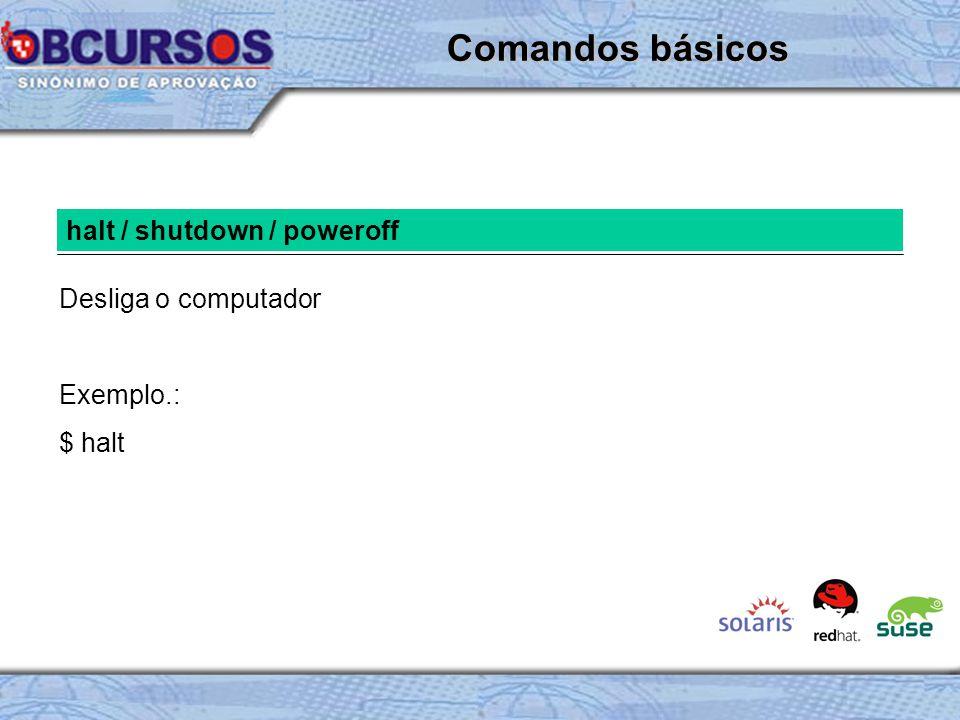 halt / shutdown / poweroff Desliga o computador Exemplo.: $ halt Comandos básicos