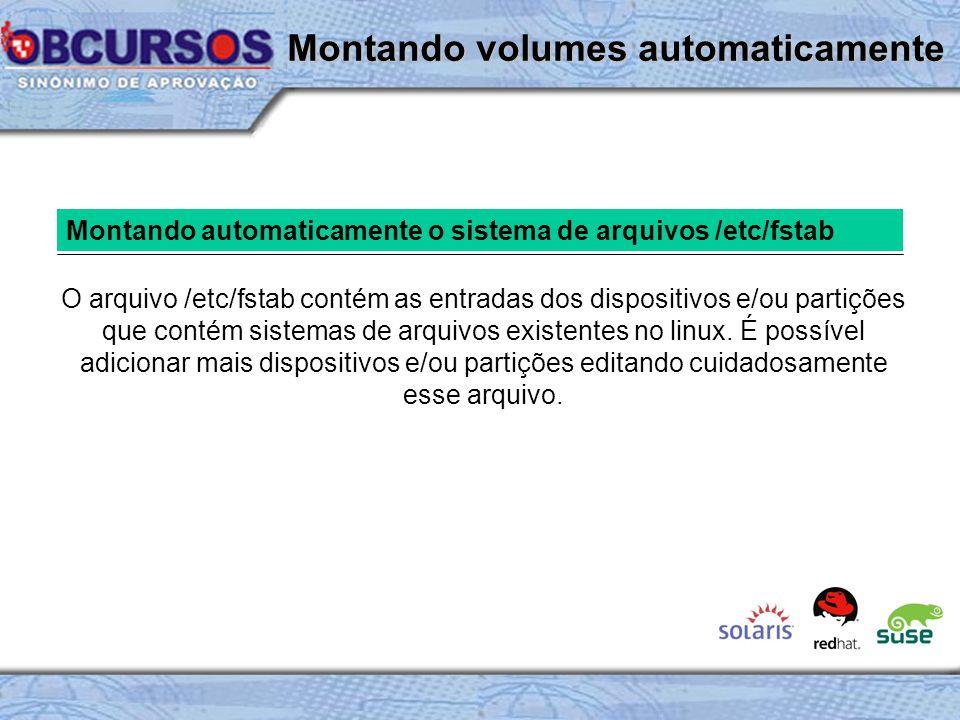 Montando automaticamente o sistema de arquivos /etc/fstab O arquivo /etc/fstab contém as entradas dos dispositivos e/ou partições que contém sistemas de arquivos existentes no linux.