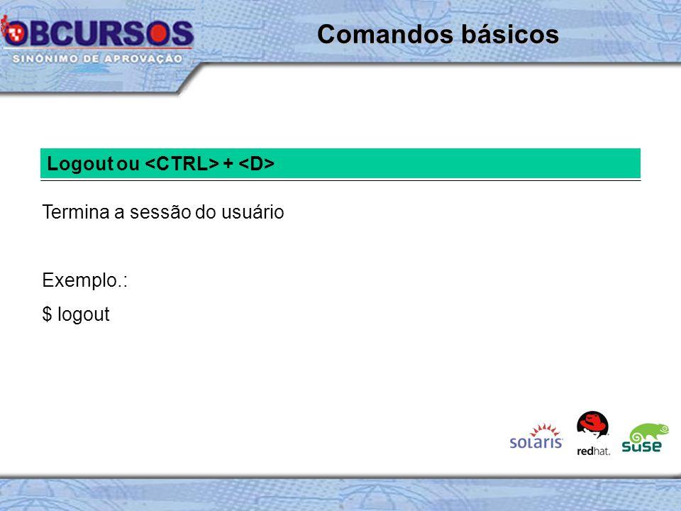 Logout ou + Termina a sessão do usuário Exemplo.: $ logout Comandos básicos