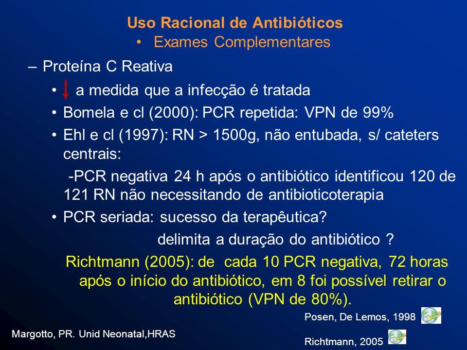 Uso Racional de Antibióticos Exames Complementares –Proteína C Reativa a medida que a infecção é tratada Bomela e cl (2000): PCR repetida: VPN de 99% Ehl e cl (1997): RN > 1500g, não entubada, s/ cateters centrais: -PCR negativa 24 h após o antibiótico identificou 120 de 121 RN não necessitando de antibioticoterapia PCR seriada: sucesso da terapêutica.