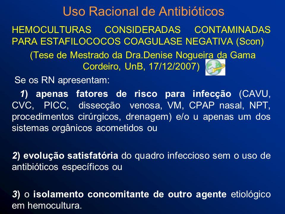 HEMOCULTURAS CONSIDERADAS CONTAMINADAS PARA ESTAFILOCOCOS COAGULASE NEGATIVA (Scon) (Tese de Mestrado da Dra.Denise Nogueira da Gama Cordeiro, UnB, 17/12/2007) Se os RN apresentam: 1) apenas fatores de risco para infecção (CAVU, CVC, PICC, dissecção venosa, VM, CPAP nasal, NPT, procedimentos cirúrgicos, drenagem) e/o u apenas um dos sistemas orgânicos acometidos ou 2) evolução satisfatória do quadro infeccioso sem o uso de antibióticos específicos ou 3) o isolamento concomitante de outro agente etiológico em hemocultura.