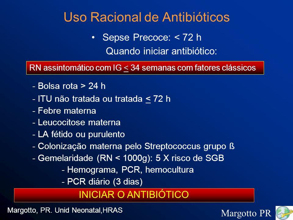 Uso Racional de Antibióticos Sepse Precoce: < 72 h Quando iniciar antibiótico: - Bolsa rota > 24 h - ITU não tratada ou tratada < 72 h - Febre materna - Leucocitose materna - LA fétido ou purulento - Colonização materna pelo Streptococcus grupo ß - Gemelaridade (RN < 1000g): 5 X risco de SGB - Hemograma, PCR, hemocultura - PCR diário (3 dias) Margotto, PR.