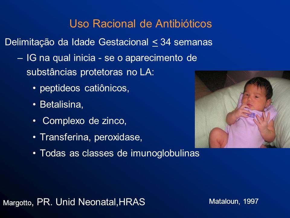 Uso Racional de Antibióticos Delimitação da Idade Gestacional < 34 semanas –IG na qual inicia - se o aparecimento de substâncias protetoras no LA: peptideos catiônicos, Betalisina, Complexo de zinco, Transferina, peroxidase, Todas as classes de imunoglobulinas Margotto, PR.