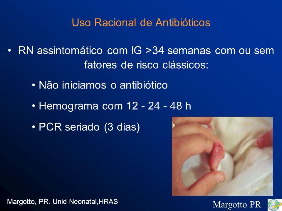 Uso Racional de Antibióticos RN assintomático com IG >34 semanas com ou sem fatores de risco clássicos: Não iniciamos o antibiótico Hemograma com 12 - 24 - 48 h PCR seriado (3 dias) Margotto, PR.
