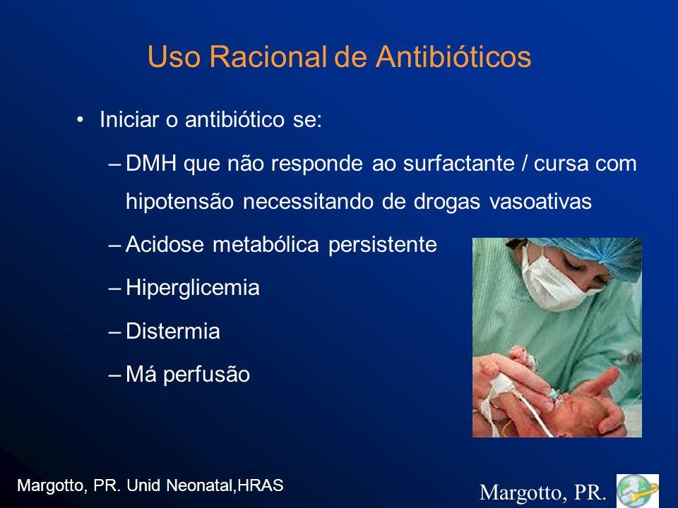 Uso Racional de Antibióticos Iniciar o antibiótico se: –DMH que não responde ao surfactante / cursa com hipotensão necessitando de drogas vasoativas –Acidose metabólica persistente –Hiperglicemia –Distermia –Má perfusão Margotto, PR.