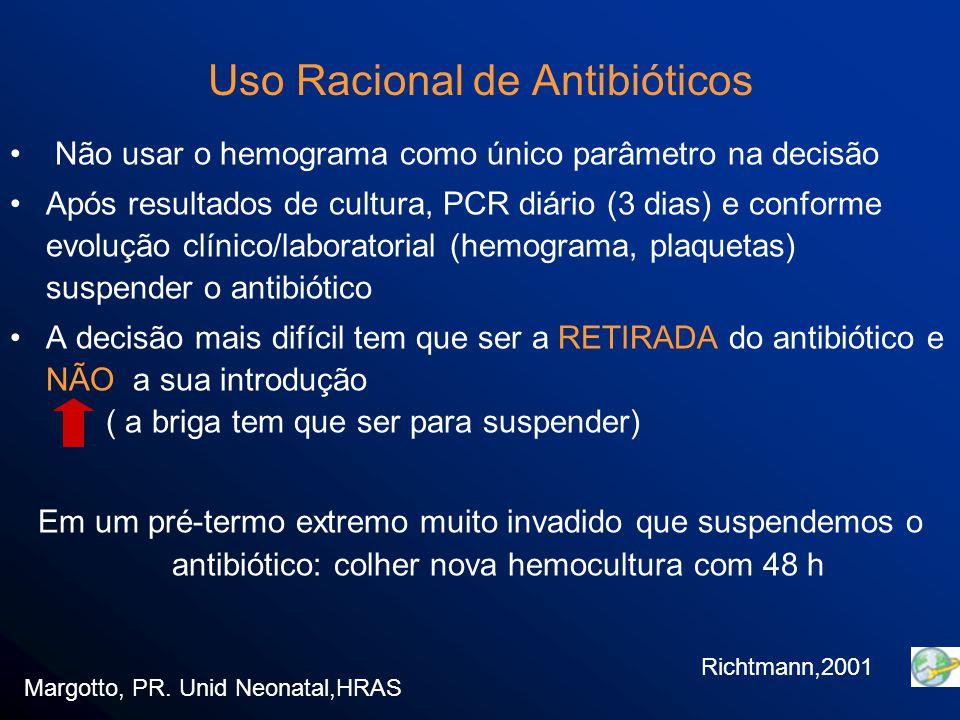 Não usar o hemograma como único parâmetro na decisão Após resultados de cultura, PCR diário (3 dias) e conforme evolução clínico/laboratorial (hemograma, plaquetas) suspender o antibiótico A decisão mais difícil tem que ser a RETIRADA do antibiótico e NÃO a sua introdução ( a briga tem que ser para suspender) Em um pré-termo extremo muito invadido que suspendemos o antibiótico: colher nova hemocultura com 48 h Margotto, PR.