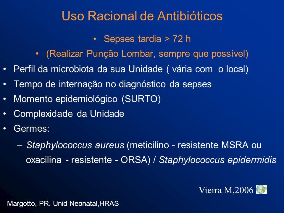 Sepses tardia > 72 h (Realizar Punção Lombar, sempre que possível) Perfil da microbiota da sua Unidade ( vária com o local) Tempo de internação no diagnóstico da sepses Momento epidemiológico (SURTO) Complexidade da Unidade Germes: –Staphylococcus aureus (meticilino - resistente MSRA ou oxacilina - resistente - ORSA) / Staphylococcus epidermidis Margotto, PR.