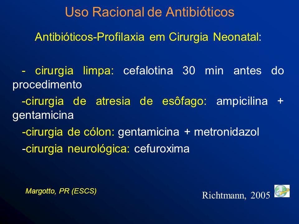 Antibióticos-Profilaxia em Cirurgia Neonatal: - cirurgia limpa: cefalotina 30 min antes do procedimento -cirurgia de atresia de esôfago: ampicilina + gentamicina -cirurgia de cólon: gentamicina + metronidazol -cirurgia neurológica: cefuroxima Uso Racional de Antibióticos Richtmann, 2005 Margotto, PR (ESCS)