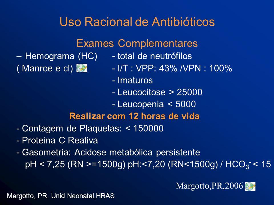 Uso Racional de Antibióticos Exames Complementares –Hemograma (HC) - total de neutrófilos ( Manroe e cl)- I/T : VPP: 43% /VPN : 100% - Imaturos - Leucocitose > 25000 - Leucopenia < 5000 Realizar com 12 horas de vida - Contagem de Plaquetas: < 150000 - Proteina C Reativa - Gasometria: Acidose metabólica persistente pH =1500g) pH:<7,20 (RN<1500g) / HCO 3 - < 15 Margotto, PR.