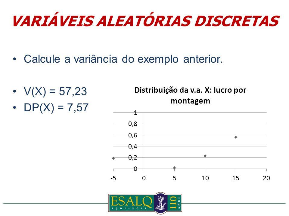 Calcule a variância do exemplo anterior. V(X) = 57,23 DP(X) = 7,57 VARIÁVEIS ALEATÓRIAS DISCRETAS