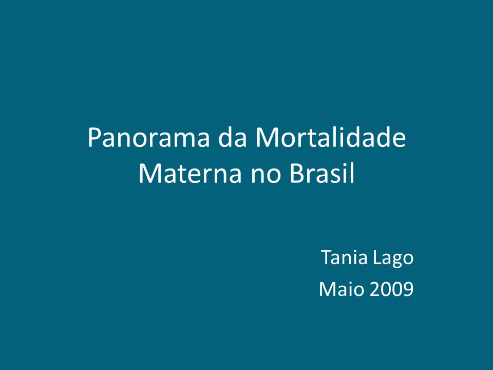 Panorama da Mortalidade Materna no Brasil Tania Lago Maio 2009