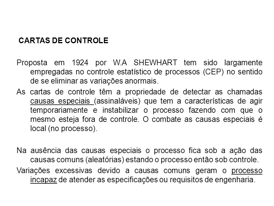 CARTAS DE CONTROLE Proposta em 1924 por W.A SHEWHART tem sido largamente empregadas no controle estatístico de processos (CEP) no sentido de se eliminar as variações anormais.