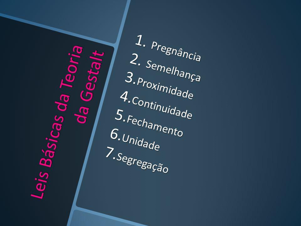 Leis Básicas da Teoria da Gestalt 1. Pregnância 2. Semelhança 3. Proximidade 4. Continuidade 5. Fechamento 6. Unidade 7. Segregação