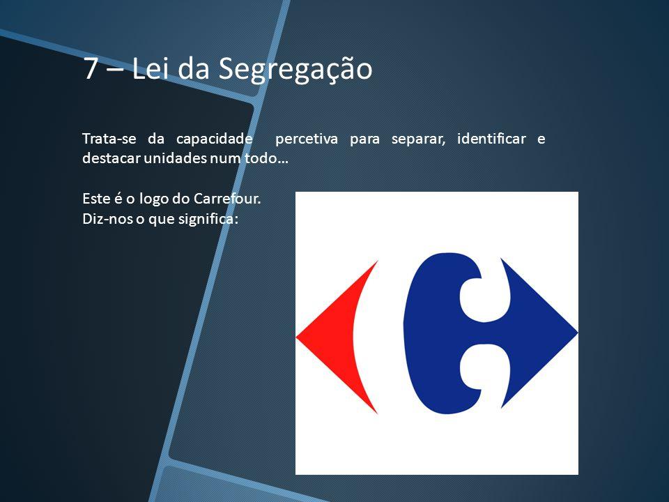 7 – Lei da Segregação Trata-se da capacidade percetiva para separar, identificar e destacar unidades num todo… Este é o logo do Carrefour. Diz-nos o q