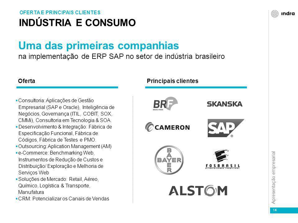 Apresentação empresarial 14 INDÚSTRIA E CONSUMO OFERTA E PRINCIPAIS CLIENTES Uma das primeiras companhias na implementação de ERP SAP no setor de indústria brasileiro  Consultoria: Aplicações de Gestão Empresarial (SAP e Oracle), Inteligência de Negócios, Governança (ITIL, COBIT, SOX, CMMi), Consultoria em Tecnologia & SOA.
