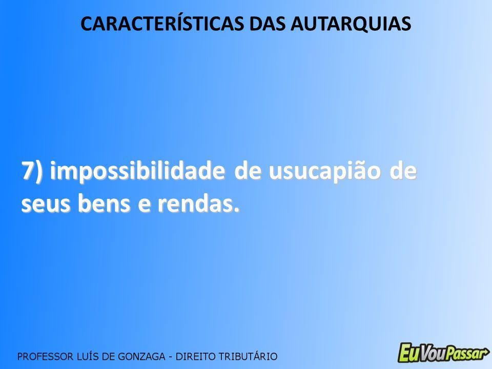 CARACTERÍSTICAS DAS AUTARQUIAS 7) impossibilidade de usucapião de seus bens e rendas.