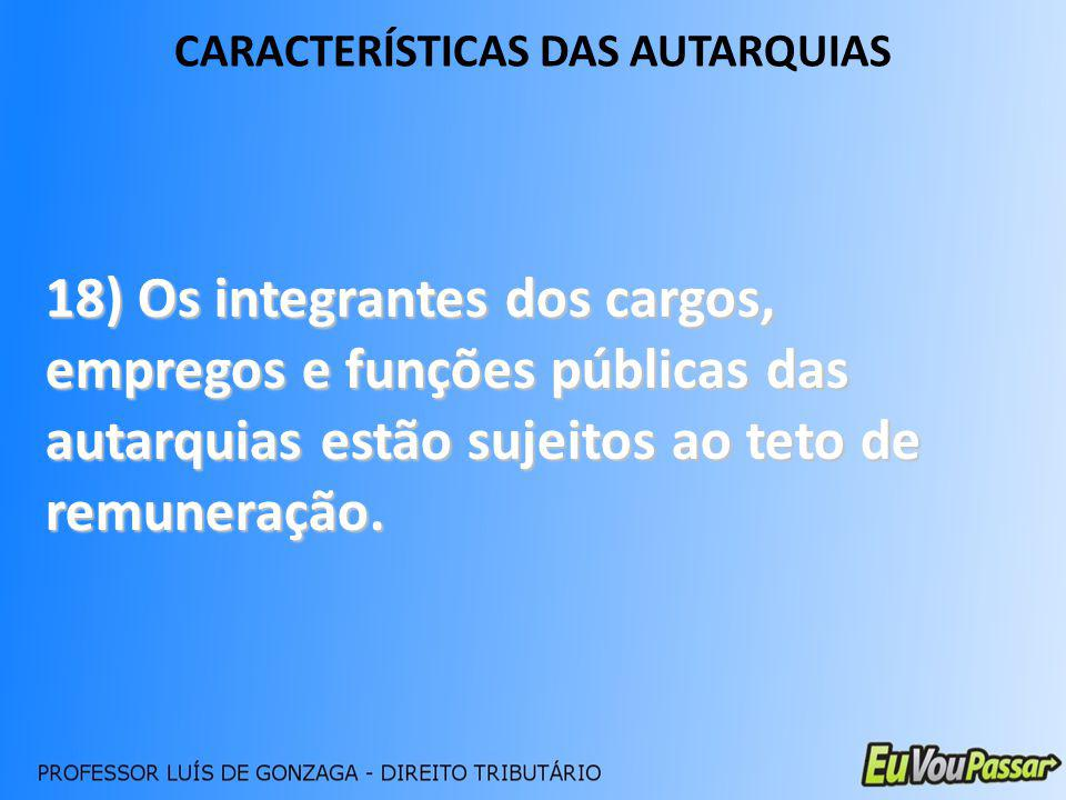 CARACTERÍSTICAS DAS AUTARQUIAS 18) Os integrantes dos cargos, empregos e funções públicas das autarquias estão sujeitos ao teto de remuneração.
