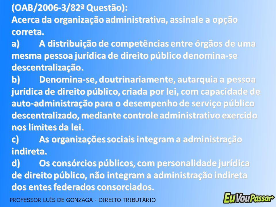 (OAB/2006-3/82ª Questão): Acerca da organização administrativa, assinale a opção correta. a)A distribuição de competências entre órgãos de uma mesma p