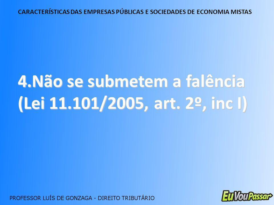 CARACTERÍSTICAS DAS EMPRESAS PÚBLICAS E SOCIEDADES DE ECONOMIA MISTAS 4.Não se submetem a falência (Lei 11.101/2005, art. 2º, inc I)