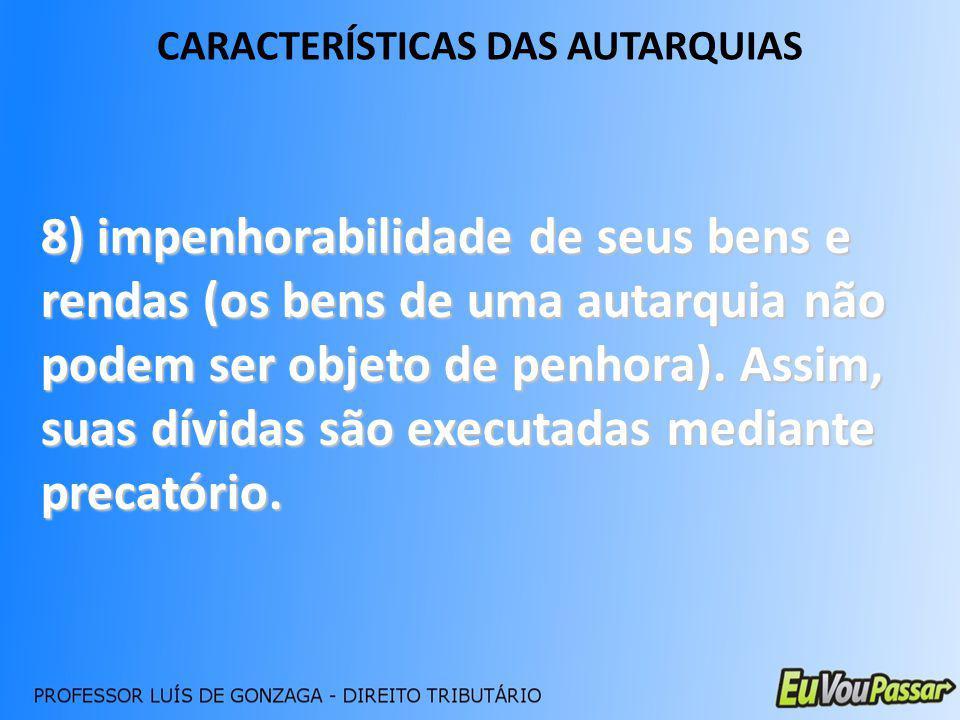 CARACTERÍSTICAS DAS AUTARQUIAS 8) impenhorabilidade de seus bens e rendas (os bens de uma autarquia não podem ser objeto de penhora). Assim, suas dívi