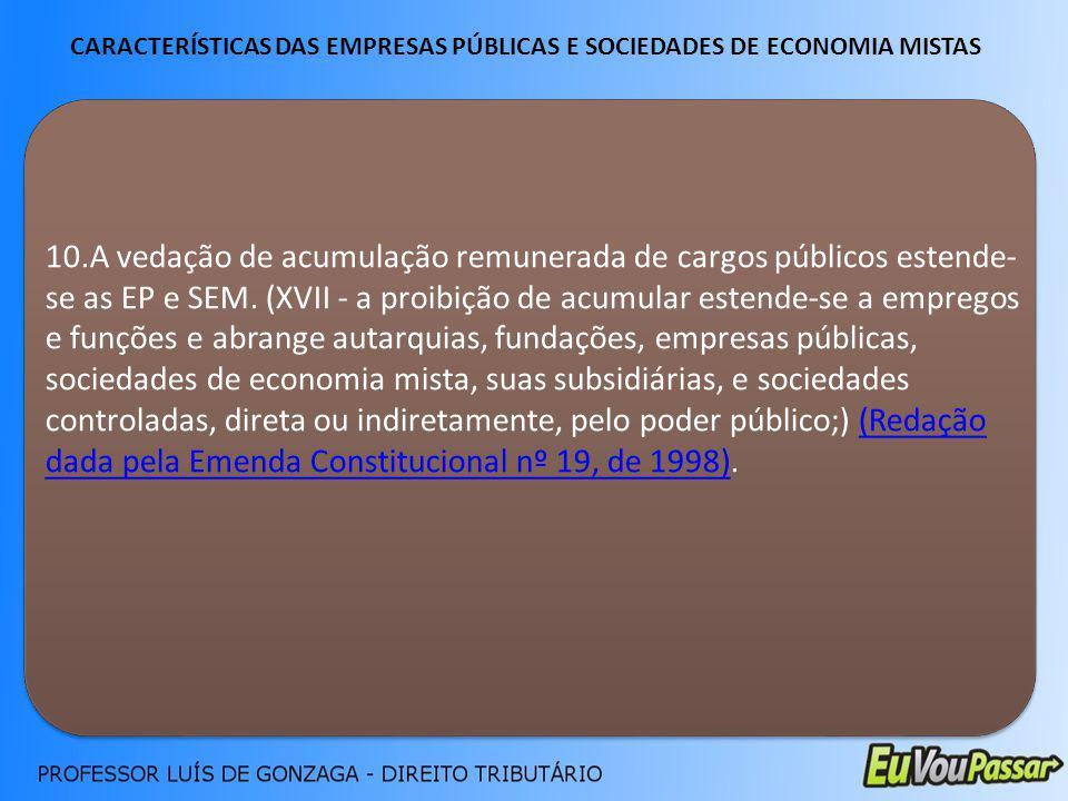 CARACTERÍSTICAS DAS EMPRESAS PÚBLICAS E SOCIEDADES DE ECONOMIA MISTAS 10.A vedação de acumulação remunerada de cargos públicos estende- se as EP e SEM