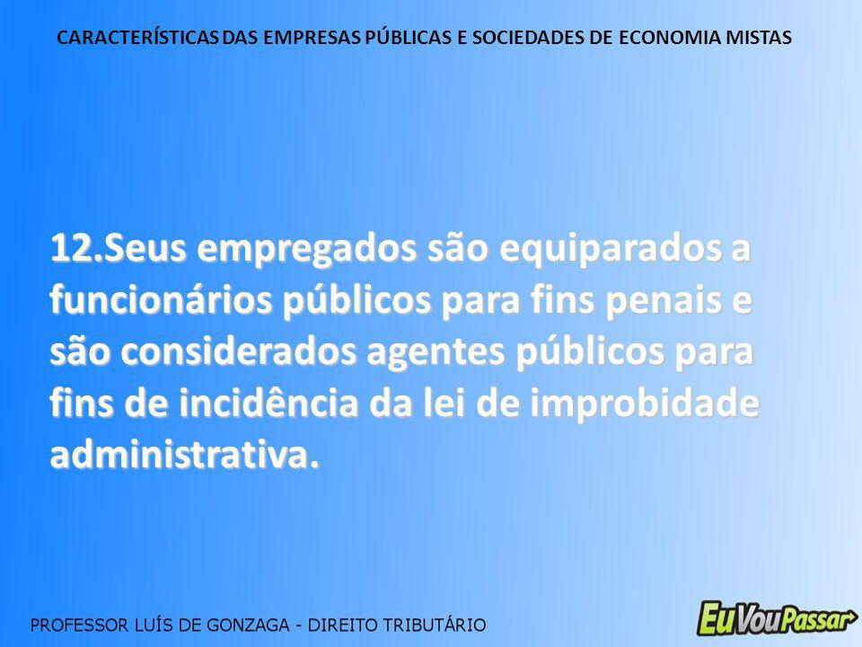 CARACTERÍSTICAS DAS EMPRESAS PÚBLICAS E SOCIEDADES DE ECONOMIA MISTAS 12.Seus empregados são equiparados a funcionários públicos para fins penais e sã