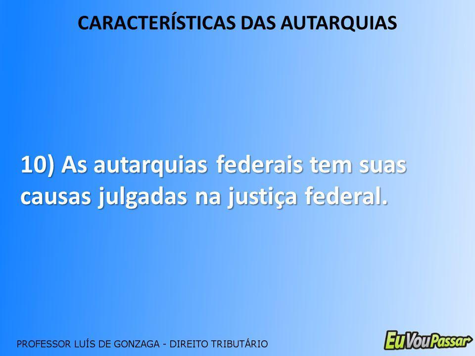 CARACTERÍSTICAS DAS AUTARQUIAS 10) As autarquias federais tem suas causas julgadas na justiça federal.