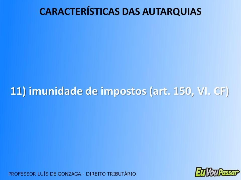 CARACTERÍSTICAS DAS AUTARQUIAS 11) imunidade de impostos (art. 150, VI. CF)